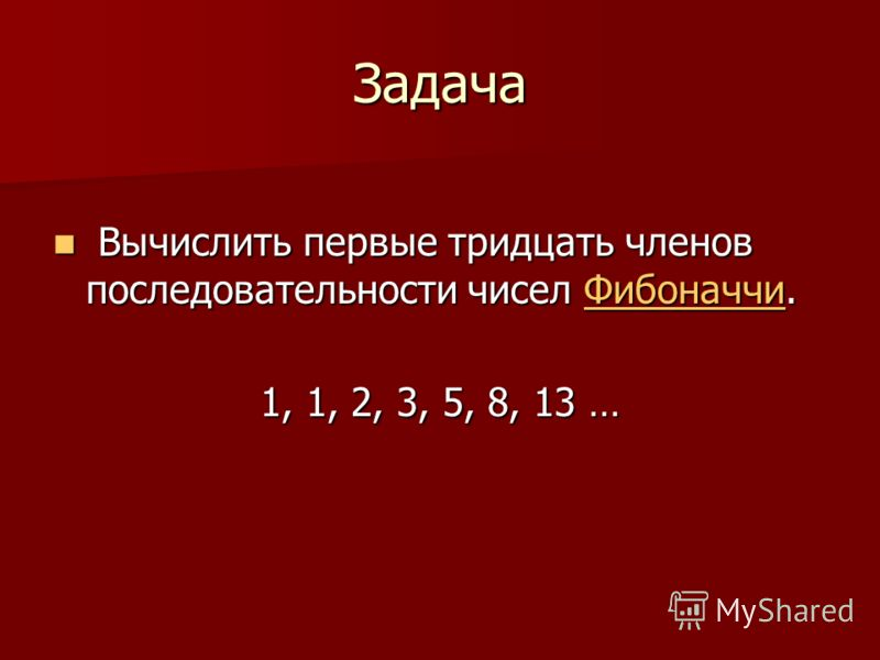 Задача Вычислить первые тридцать членов последовательности чисел Фибоначчи. Вычислить первые тридцать членов последовательности чисел Фибоначчи.Фибоначчи 1, 1, 2, 3, 5, 8, 13 …