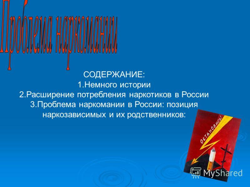 СОДЕРЖАНИЕ: 1.Немного истории 2.Расширение потребления наркотиков в России 3.Проблема наркомании в России: позиция наркозависимых и их родственников: