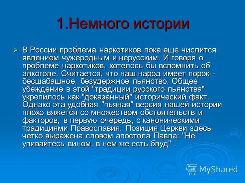 1.Немного истории В России проблема наркотиков пока еще числится явлением чужеродным и нерусским. И говоря о проблеме наркотиков, хотелось бы вспомнить об алкоголе. Считается, что наш народ имеет порок - бесшабашное, безудержное пьянство. Общее убежд
