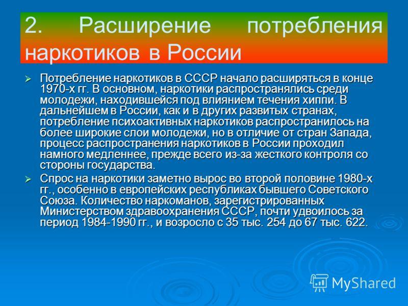 Потребление наркотиков в СССР начало расширяться в конце 1970-х гг. В основном, наркотики распространялись среди молодежи, находившейся под влиянием течения хиппи. В дальнейшем в России, как и в других развитых странах, потребление психоактивных нарк