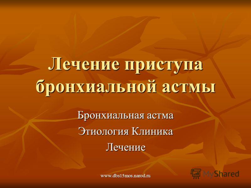 www.dbs15mos.narod.ru Лечение приступа бронхиальной астмы Бронхиальная астма Этиология Клиника Лечение
