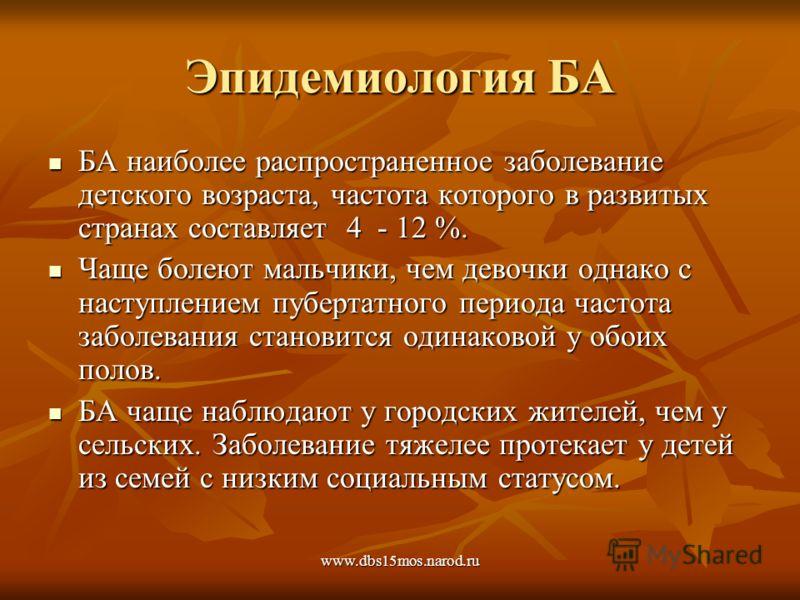 www.dbs15mos.narod.ru Эпидемиология БА БА наиболее распространенное заболевание детского возраста, частота которого в развитых странах составляет 4 - 12 %. БА наиболее распространенное заболевание детского возраста, частота которого в развитых страна