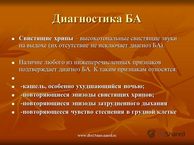 www.dbs15mos.narod.ru Диагностика БА Свистящие хрипы – высокотональные свистящие звуки на выдохе (их отсутствие не исключает диагноз БА). Свистящие хрипы – высокотональные свистящие звуки на выдохе (их отсутствие не исключает диагноз БА). Наличие люб
