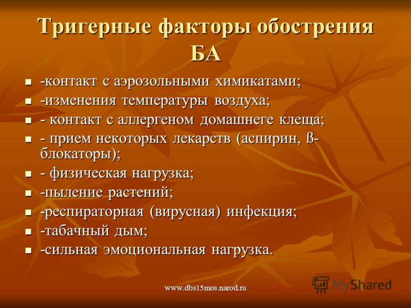 www.dbs15mos.narod.ru Тригерные факторы обострения БА -контакт с аэрозольными химикатами; -контакт с аэрозольными химикатами; -изменения температуры воздуха; -изменения температуры воздуха; - контакт с аллергеном домашнеге клеща; - контакт с аллерген