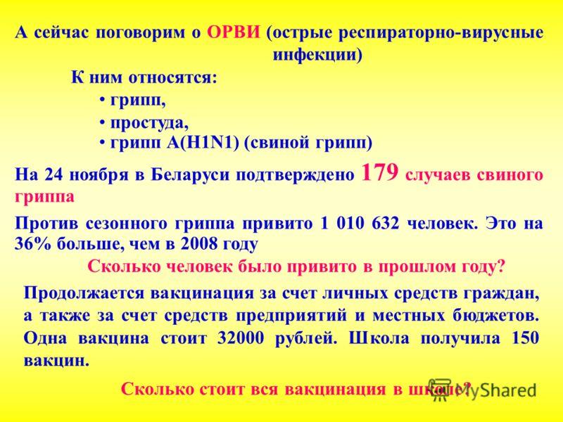 А сейчас поговорим о ОРВИ (острые респираторно-вирусные инфекции) К ним относятся: грипп, простуда, грипп А(Н1N1) (свиной грипп) На 24 ноября в Беларуси подтверждено 179 случаев свиного гриппа Против сезонного гриппа привито 1 010 632 человек. Это на