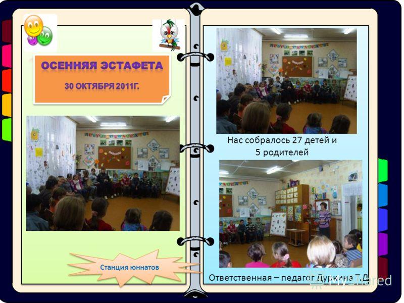 Станция юннатов Нас собралось 27 детей и 5 родителей Ответственная – педагог Дуркина Т.Д.