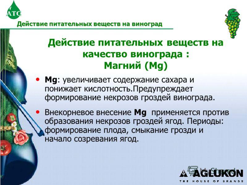 Действие питательных веществ на качество винограда : Магний (Mg) Mg: увеличивает содержание сахара и понижает кислотность.Предупреждает формирование некрозов гроздей винограда. Внекорневое внесение Mg применяется против образования некрозов гроздей я
