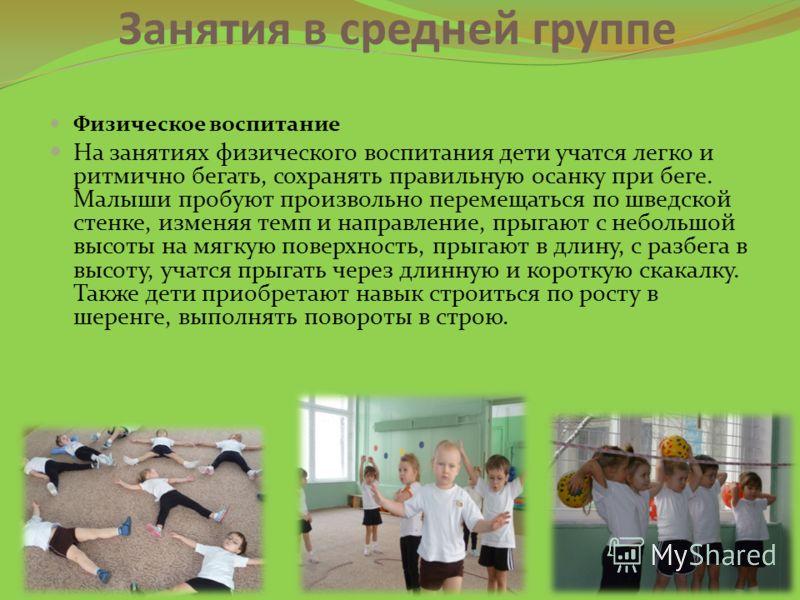 Занятия в средней группе Физическое воспитание На занятиях физического воспитания дети учатся легко и ритмично бегать, сохранять правильную осанку при беге. Малыши пробуют произвольно перемещаться по шведской стенке, изменяя темп и направление, прыга