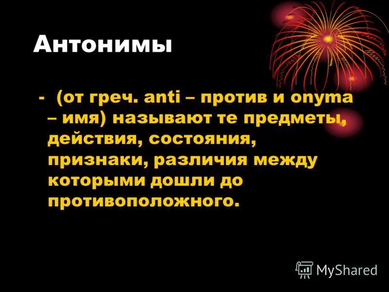 Антонимы - (от греч. anti – против и onyma – имя) называют те предметы, действия, состояния, признаки, различия между которыми дошли до противоположного.