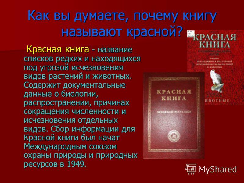 Как вы думаете, почему книгу называют красной? Красная книга - название списков редких и находящихся под угрозой исчезновения видов растений и животных. Содержит документальные данные о биологии, распространении, причинах сокращения численности и исч
