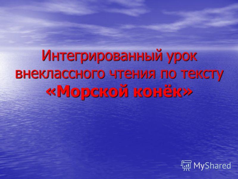 Интегрированный урок внеклассного чтения по тексту «Морской конёк»