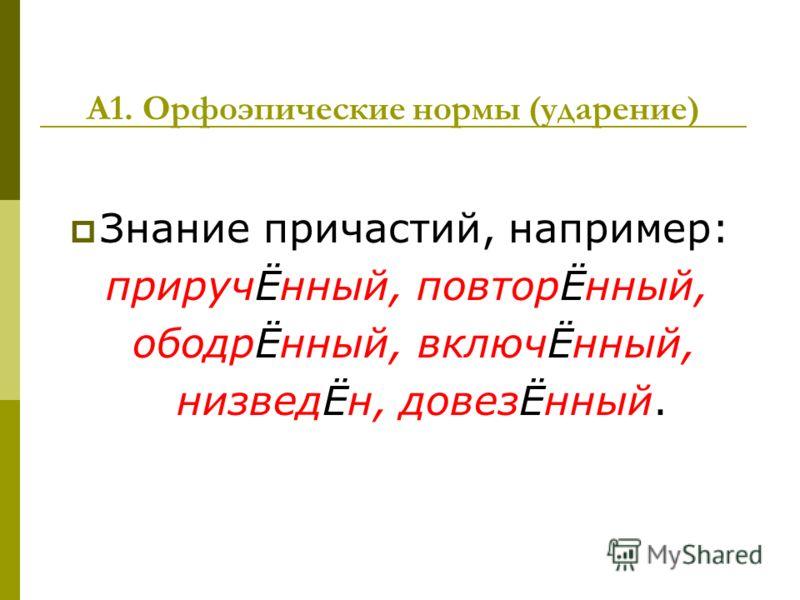 А1. Орфоэпические нормы (ударение) Знание причастий, например: приручЁнный, повторЁнный, ободрЁнный, включЁнный, низведЁн, довезЁнный.