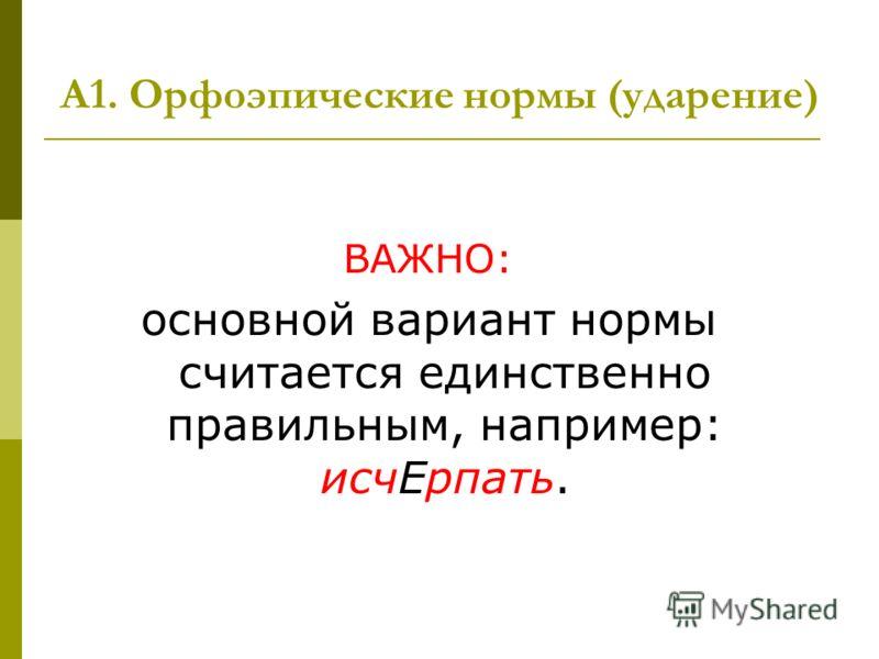А1. Орфоэпические нормы (ударение) ВАЖНО: основной вариант нормы считается единственно правильным, например: исчЕрпать.