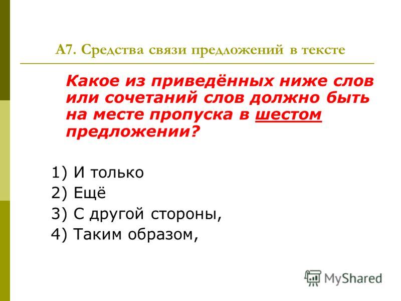 А7. Средства связи предложений в тексте Какое из приведённых ниже слов или сочетаний слов должно быть на месте пропуска в шестом предложении? 1) И только 2) Ещё 3) С другой стороны, 4) Таким образом,