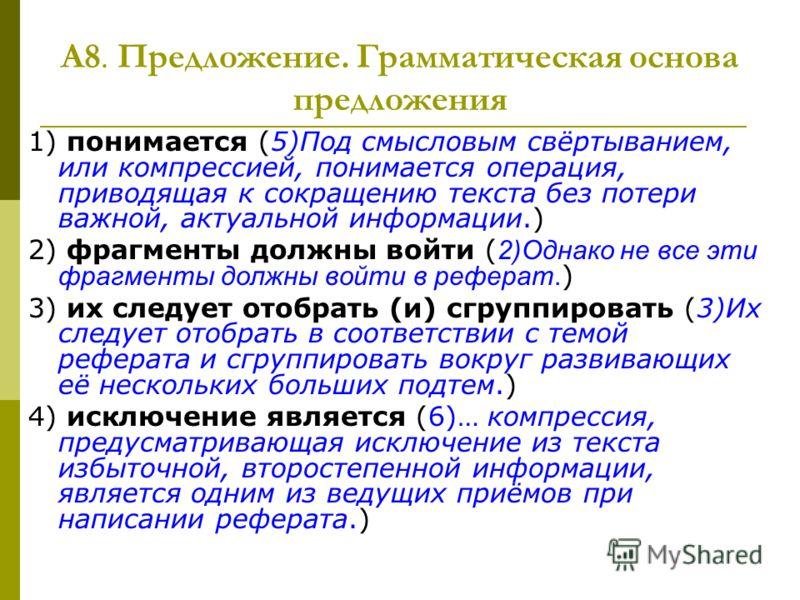А8. Предложение. Грамматическая основа предложения 1) понимается (5)Под смысловым свёртыванием, или компрессией, понимается операция, приводящая к сокращению текста без потери важной, актуальной информации.) 2) фрагменты должны войти ( 2)Однако не вс