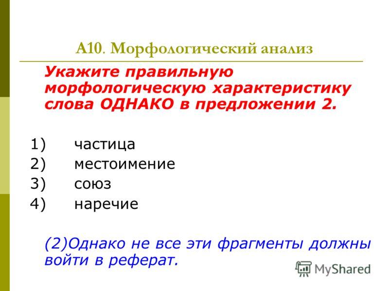 А10. Морфологический анализ Укажите правильную морфологическую характеристику слова ОДНАКО в предложении 2. 1) частица 2) местоимение 3) союз 4) наречие (2)Однако не все эти фрагменты должны войти в реферат.