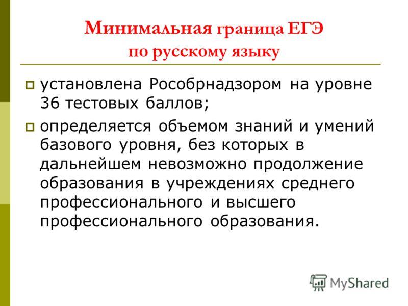 Минимальная граница ЕГЭ по русскому языку установлена Рособрнадзором на уровне 36 тестовых баллов; определяется объемом знаний и умений базового уровня, без которых в дальнейшем невозможно продолжение образования в учреждениях среднего профессиональн