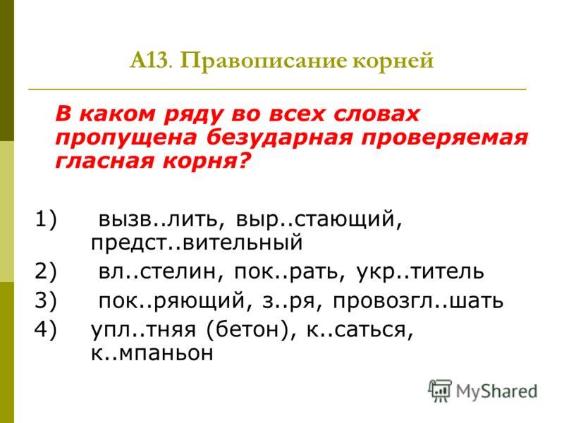 А13. Правописание корней В каком ряду во всех словах пропущена безударная проверяемая гласная корня? 1) вызв..лить, выр..стающий, предст..вительный 2) вл..стелин, пок..рать, укр..титель 3) пок..ряющий, з..ря, провозгл..шать 4) упл..тняя (бетон), к..с