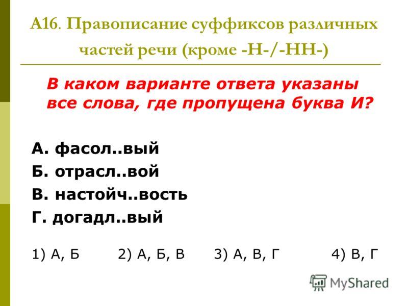 А16. Правописание суффиксов различных частей речи (кроме -Н-/-НН-) В каком варианте ответа указаны все слова, где пропущена буква И? А. фасол..вый Б. отрасл..вой В. настойч..вость Г. догадл..вый 1) А, Б 2) А, Б, В 3) А, В, Г 4) В, Г