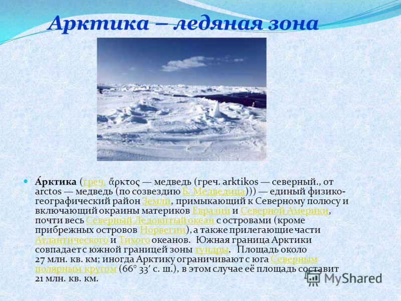 Арктика – ледяная зона А́рктика (греч. ρκτος медведь (греч. arktikos северный., от arctos медведь (по созвездию Б. Медведица))) единый физико- географический район Земли, примыкающий к Северному полюсу и включающий окраины материков Евразии и Северно