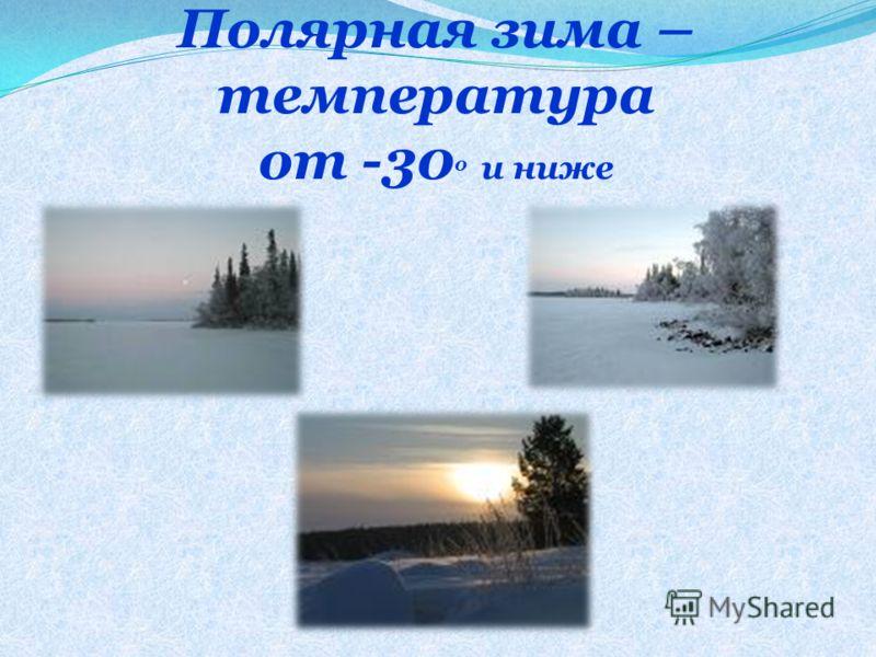 Полярная зима – температура от -30 0 и ниже