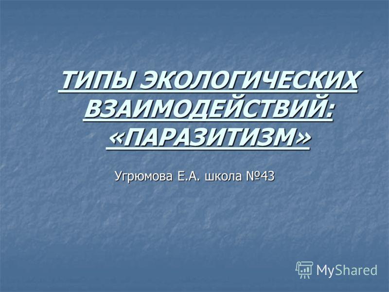 ТИПЫ ЭКОЛОГИЧЕСКИХ ВЗАИМОДЕЙСТВИЙ: «ПАРАЗИТИЗМ» Угрюмова Е.А. школа 43