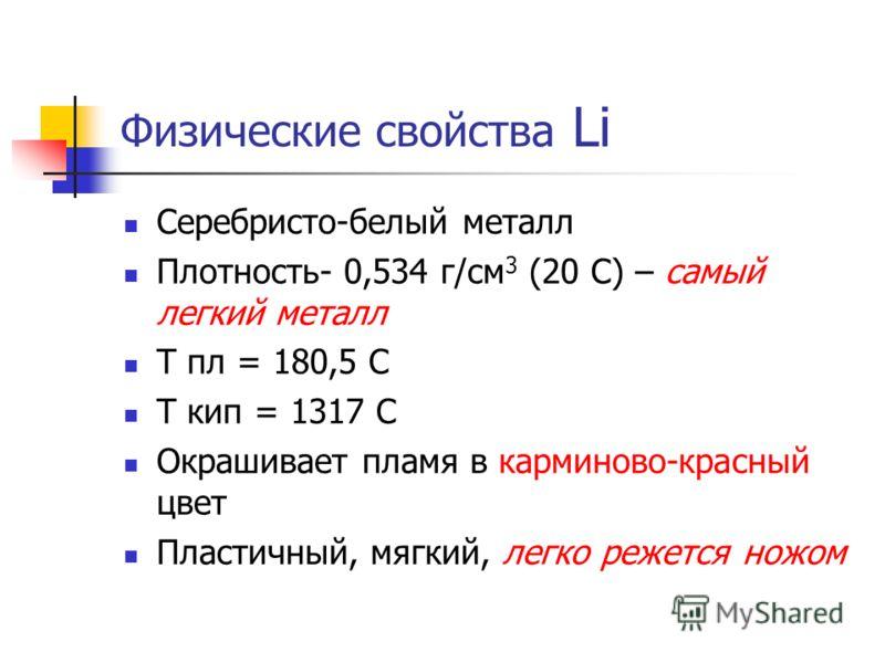 Физические свойства Li Серебристо-белый металл Плотность- 0,534 г/см 3 (20 C) – самый легкий металл T пл = 180,5 С Т кип = 1317 С Окрашивает пламя в карминово-красный цвет Пластичный, мягкий, легко режется ножом