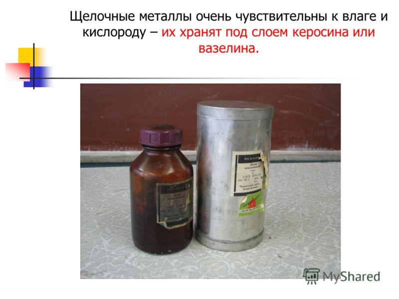Щелочные металлы очень чувствительны к влаге и кислороду – их хранят под слоем керосина или вазелина.