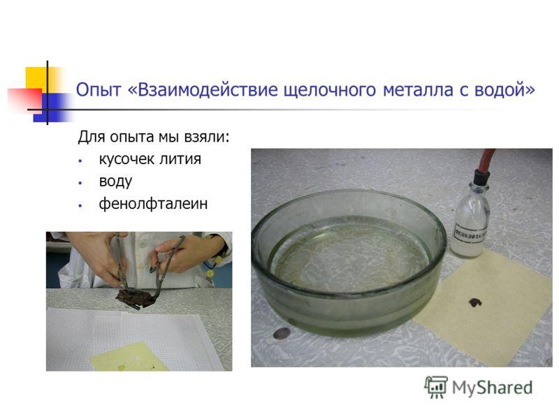 Опыт «Взаимодействие щелочного металла с водой» Для опыта мы взяли: кусочек лития воду фенолфталеин