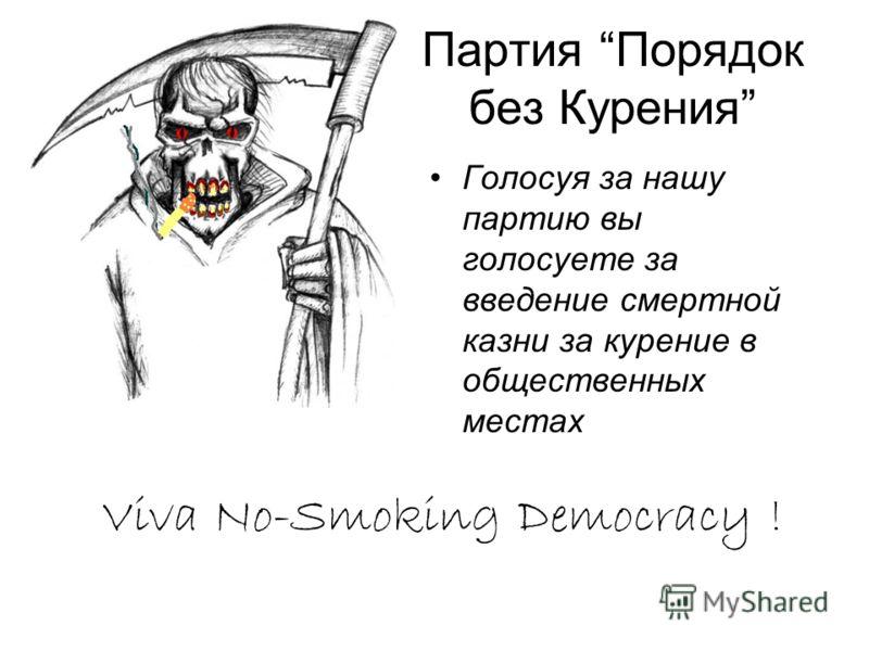 Партия Порядок без Курения Голосуя за нашу партию вы голосуете за введение смертной казни за курение в общественных местах Viva No-Smoking Democracy !
