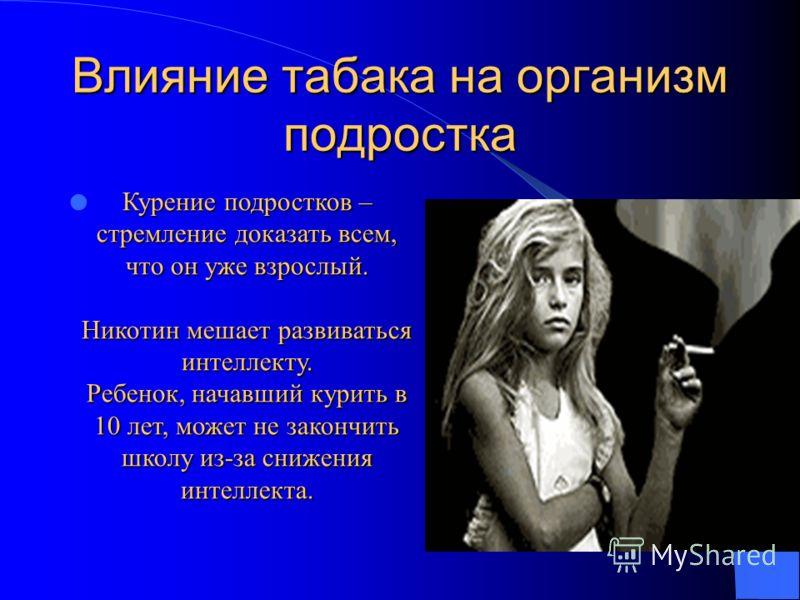 Влияние табака на организм подростка Курение подростков – стремление доказать всем, что он уже взрослый. Никотин мешает развиваться интеллекту. Ребенок, начавший курить в 10 лет, может не закончить школу из-за снижения интеллекта.