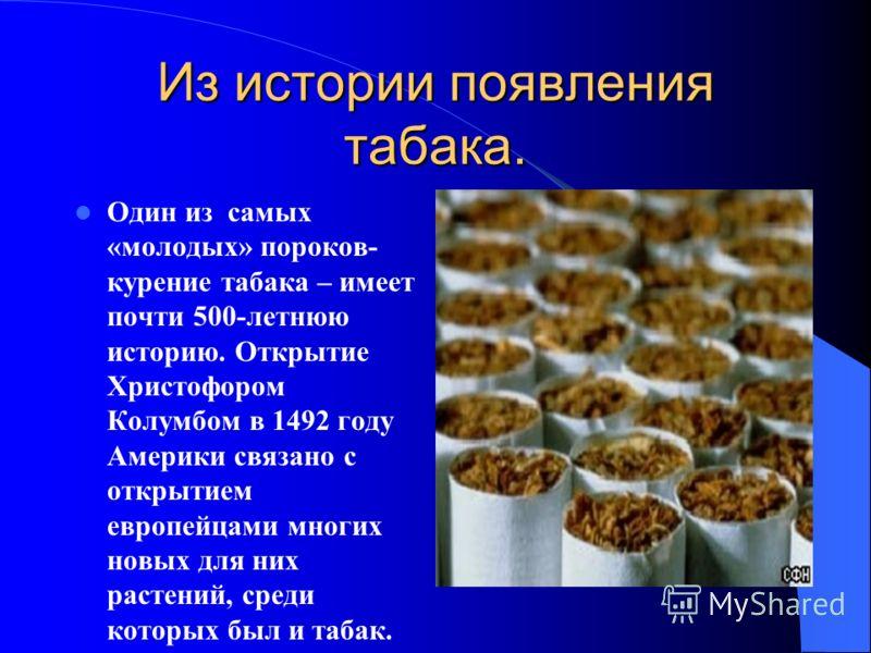 Из истории появления табака. Один из самых «молодых» пороков- курение табака – имеет почти 500-летнюю историю. Открытие Христофором Колумбом в 1492 году Америки связано с открытием европейцами многих новых для них растений, среди которых был и табак.