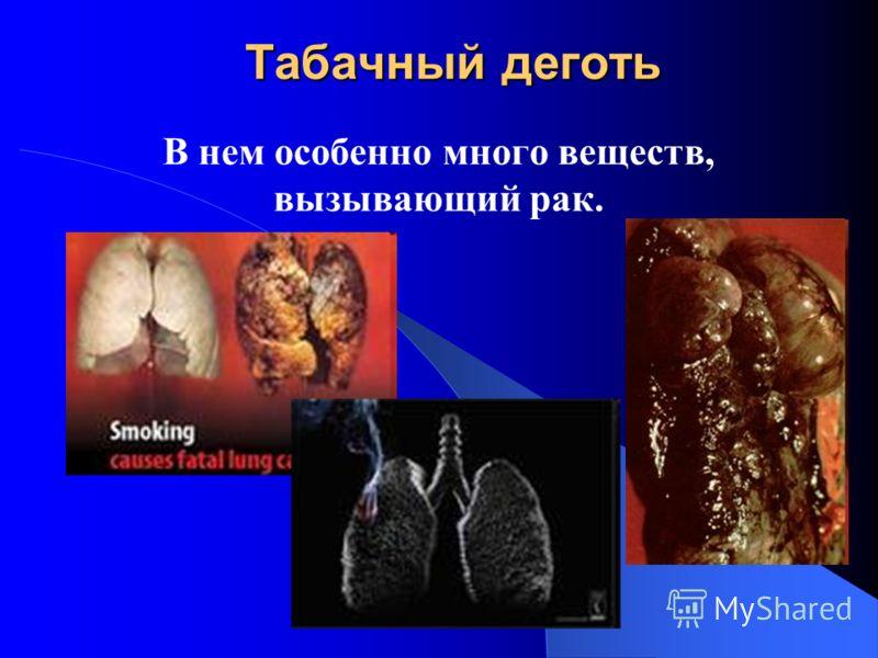 Табачный деготь В нем особенно много веществ, вызывающий рак.