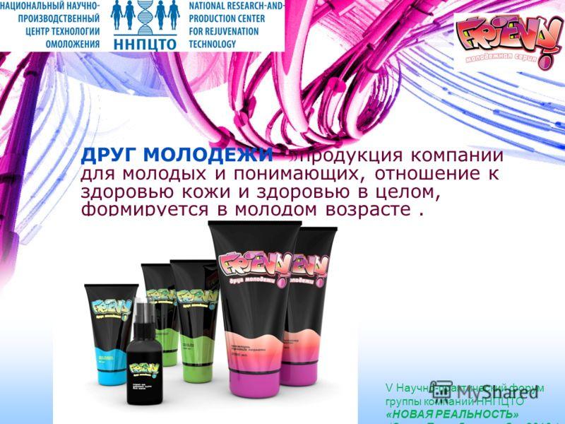 ДРУГ МОЛОДЕЖИ – продукция компании для молодых и понимающих, отношение к здоровью кожи и здоровью в целом, формируется в молодом возрасте. V Научно-практический форум группы компаний ННПЦТО «НОВАЯ РЕАЛЬНОСТЬ» (Санкт-Петербург, октябрь 2010г)