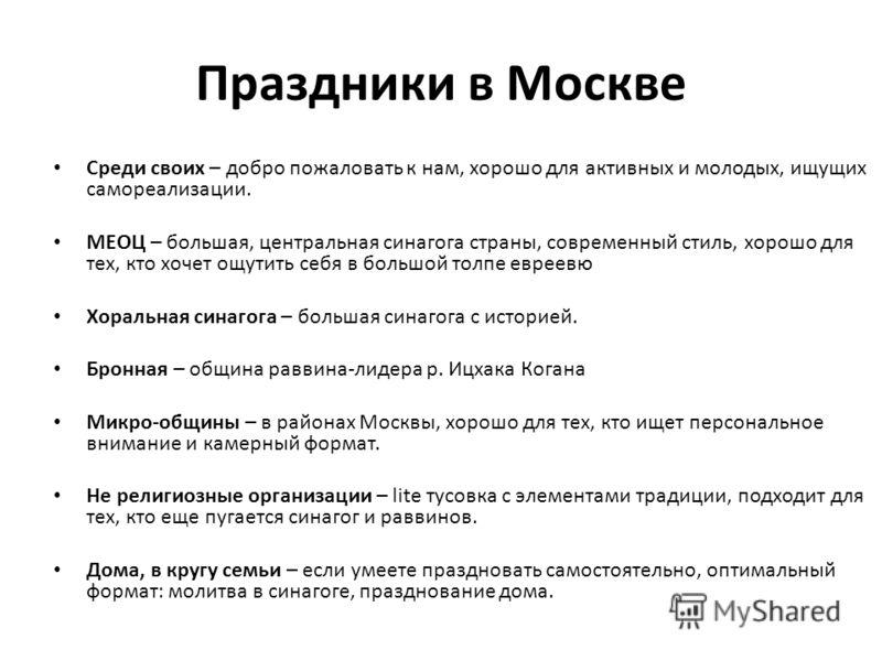 Праздники в Москве Среди своих – добро пожаловать к нам, хорошо для активных и молодых, ищущих самореализации. МЕОЦ – большая, центральная синагога страны, современный стиль, хорошо для тех, кто хочет ощутить себя в большой толпе евреевю Хоральная си