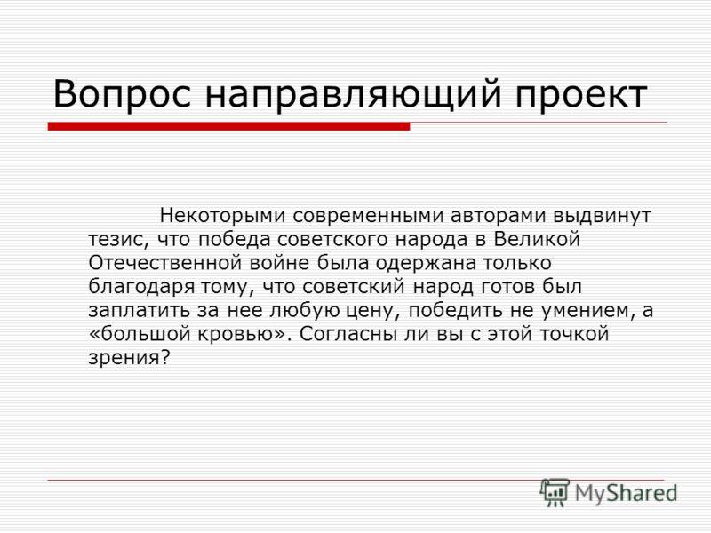 Вопрос направляющий проект Некоторыми современными авторами выдвинут тезис, что победа советского народа в Великой Отечественной войне была одержана только благодаря тому, что советский народ готов был заплатить за нее любую цену, победить не умением