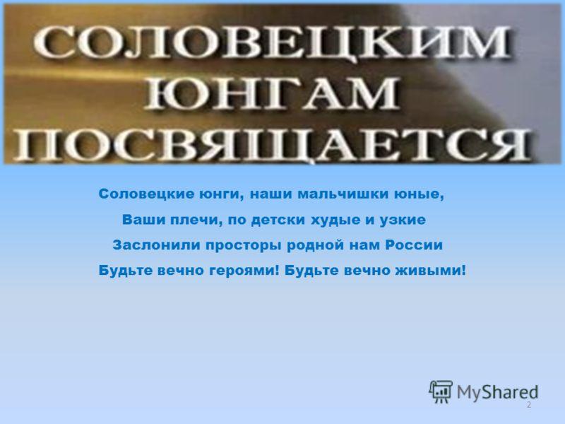 Соловецкие юнги, наши мальчишки юные, Ваши плечи, по детски худые и узкие Заслонили просторы родной нам России Будьте вечно героями! Будьте вечно живыми! 2