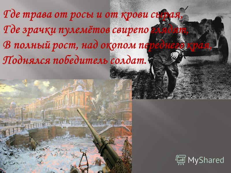 Где трава от росы и от крови сырая, Где зрачки пулемётов свирепо глядят, В полный рост, над окопом переднего края, Поднялся победитель солдат.