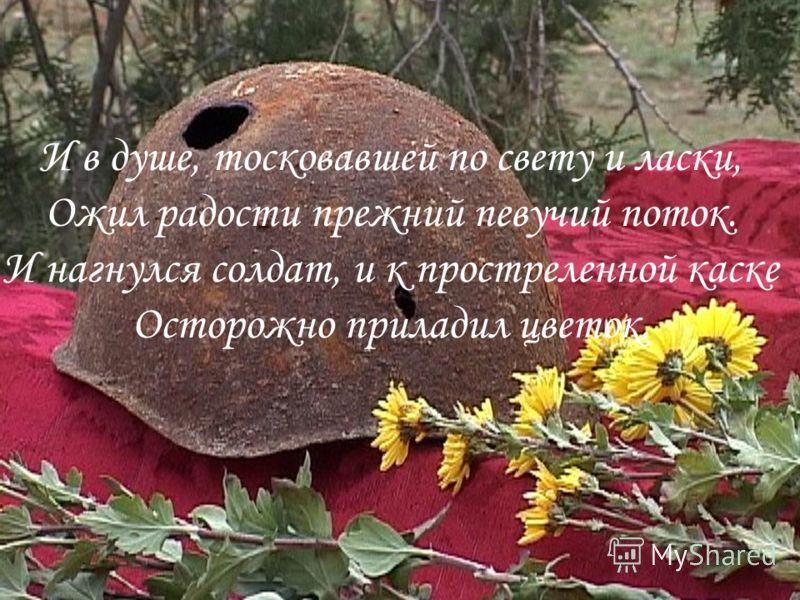 И в душе, тосковавшей по свету и ласки, Ожил радости прежний певучий поток. И нагнулся солдат, и к простреленной каске Осторожно приладил цветок.