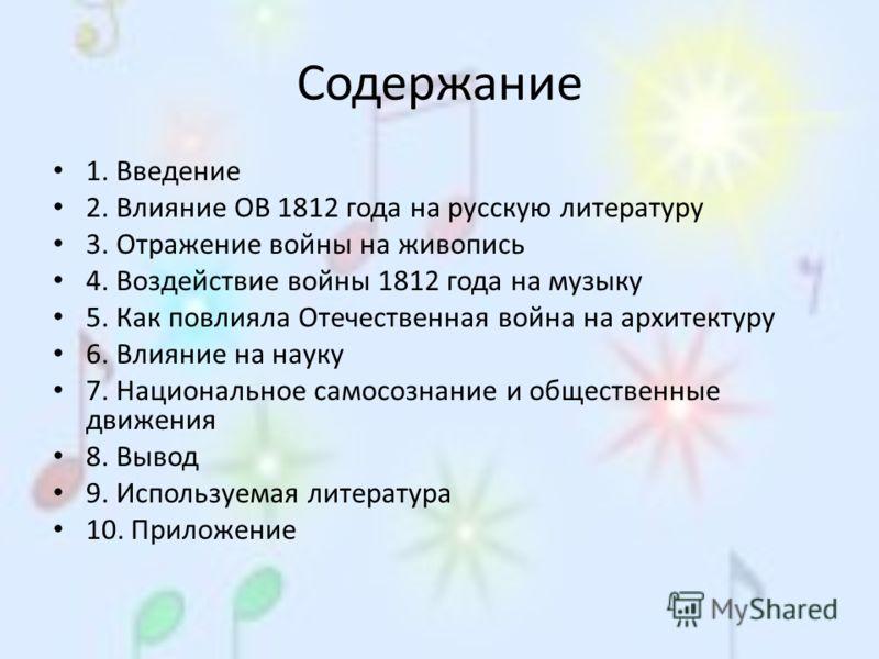Содержание 1. Введение 2. Влияние ОВ 1812 года на русскую литературу 3. Отражение войны на живопись 4. Воздействие войны 1812 года на музыку 5. Как повлияла Отечественная война на архитектуру 6. Влияние на науку 7. Национальное самосознание и обществ