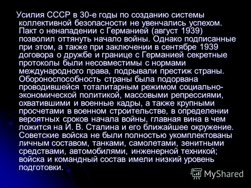 Усилия СССР в 30-е годы по созданию системы коллективной безопасности не увенчались успехом. Пакт о ненападении с Германией (август 1939) позволил оттянуть начало войны. Однако подписанные при этом, а также при заключении в сентябре 1939 договора о д