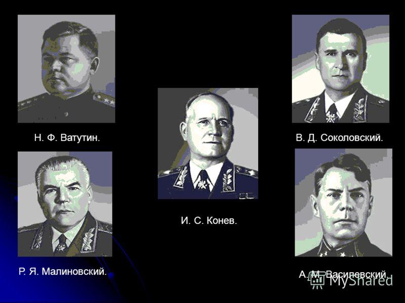 Н. Ф. Ватутин. И. С. Конев. В. Д. Соколовский. Р. Я. Малиновский. А. М. Василевский.