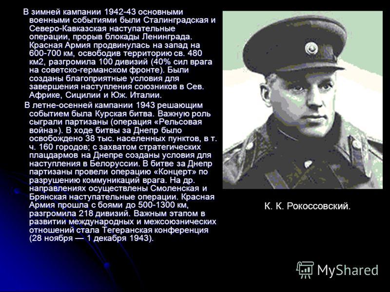 В зимней кампании 1942-43 основными военными событиями были Сталинградская и Северо-Кавказская наступательные операции, прорыв блокады Ленинграда. Красная Армия продвинулась на запад на 600-700 км, освободив территорию св. 480 км2, разгромила 100 див