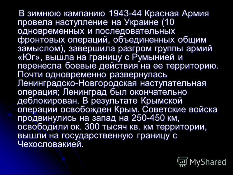 В зимнюю кампанию 1943-44 Красная Армия провела наступление на Украине (10 одновременных и последовательных фронтовых операций, объединенных общим замыслом), завершила разгром группы армий «Юг», вышла на границу с Румынией и перенесла боевые действия