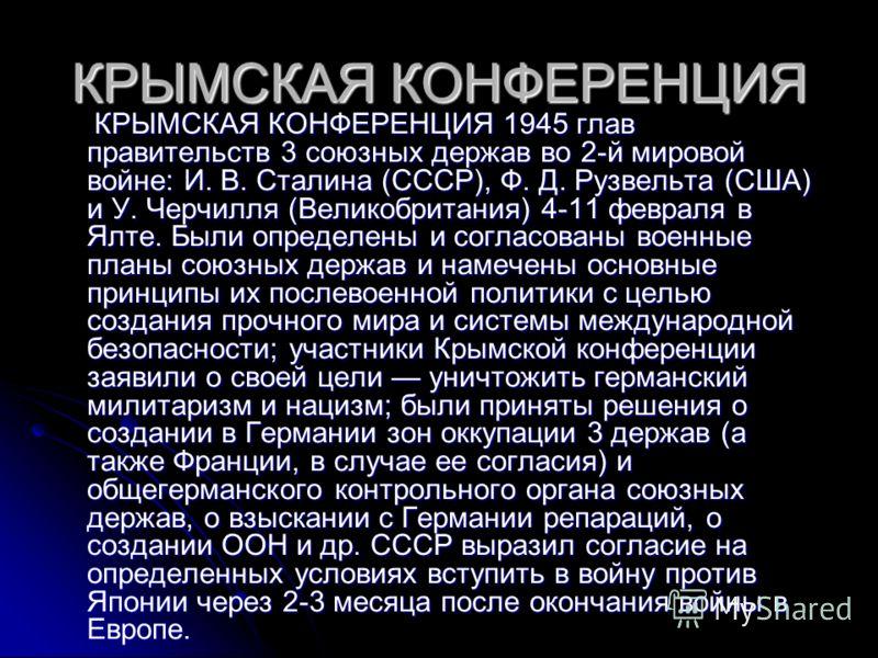 КРЫМСКАЯ КОНФЕРЕНЦИЯ КРЫМСКАЯ КОНФЕРЕНЦИЯ 1945 глав правительств 3 союзных держав во 2-й мировой войне: И. В. Сталина (СССР), Ф. Д. Рузвельта (США) и У. Черчилля (Великобритания) 4-11 февраля в Ялте. Были определены и согласованы военные планы союзны