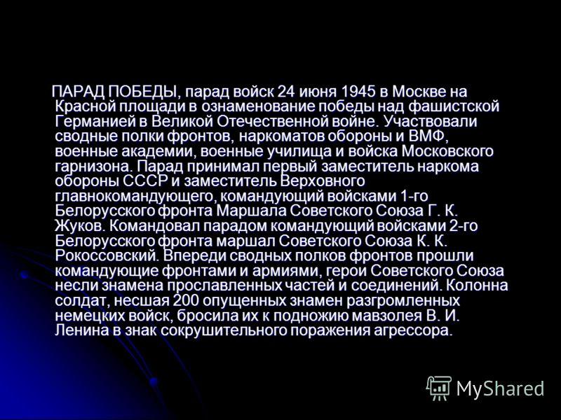 ПАРАД ПОБЕДЫ, парад войск 24 июня 1945 в Москве на Красной площади в ознаменование победы над фашистской Германией в Великой Отечественной войне. Участвовали сводные полки фронтов, наркоматов обороны и ВМФ, военные академии, военные училища и войска