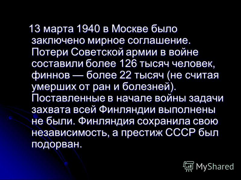 13 марта 1940 в Москве было заключено мирное соглашение. Потери Советской армии в войне составили более 126 тысяч человек, финнов более 22 тысяч (не считая умерших от ран и болезней). Поставленные в начале войны задачи захвата всей Финляндии выполнен