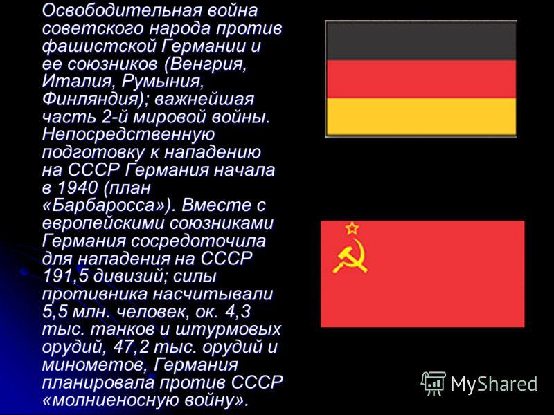 Освободительная война советского народа против фашистской Германии и ее союзников (Венгрия, Италия, Румыния, Финляндия); важнейшая часть 2-й мировой войны. Непосредственную подготовку к нападению на СССР Германия начала в 1940 (план «Барбаросса»). Вм