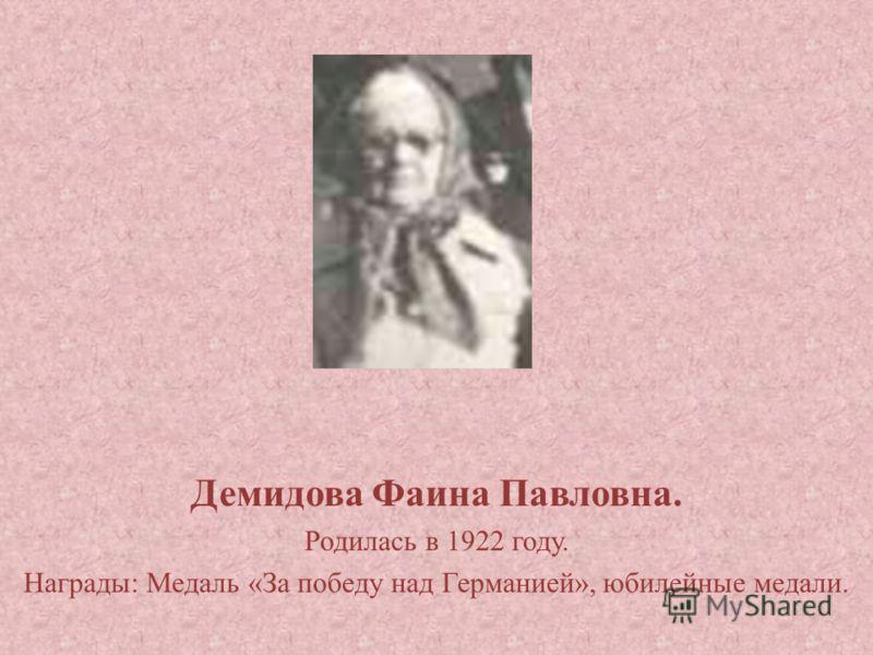 Демидова Фаина Павловна. Родилась в 1922 году. Награды: Медаль «За победу над Германией», юбилейные медали.