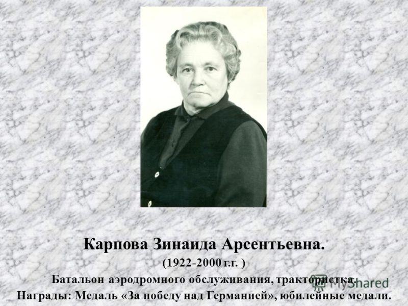 Карпова Зинаида Арсентьевна. (1922-2000 г.г. ) Батальон аэродромного обслуживания, трактористка. Награды: Медаль «За победу над Германией», юбилейные медали.